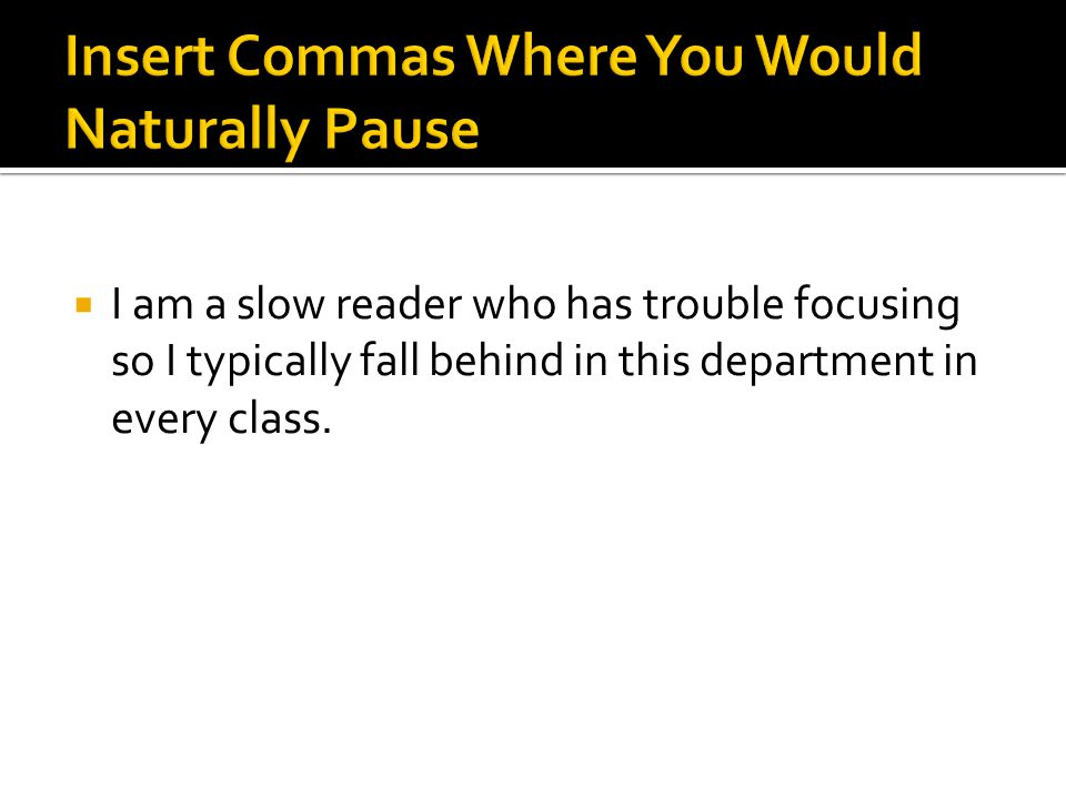  I am a slow reader who has trouble focusing so I typically fall behind in this department in every class.