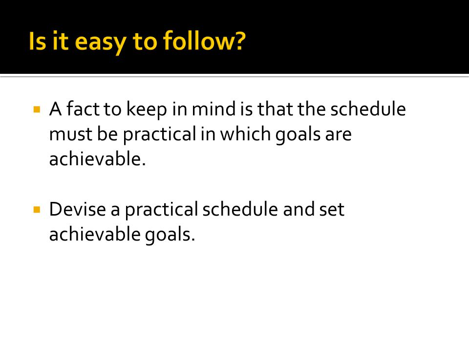  A fact to keep in mind is that the schedule must be practical in which goals are achievable.