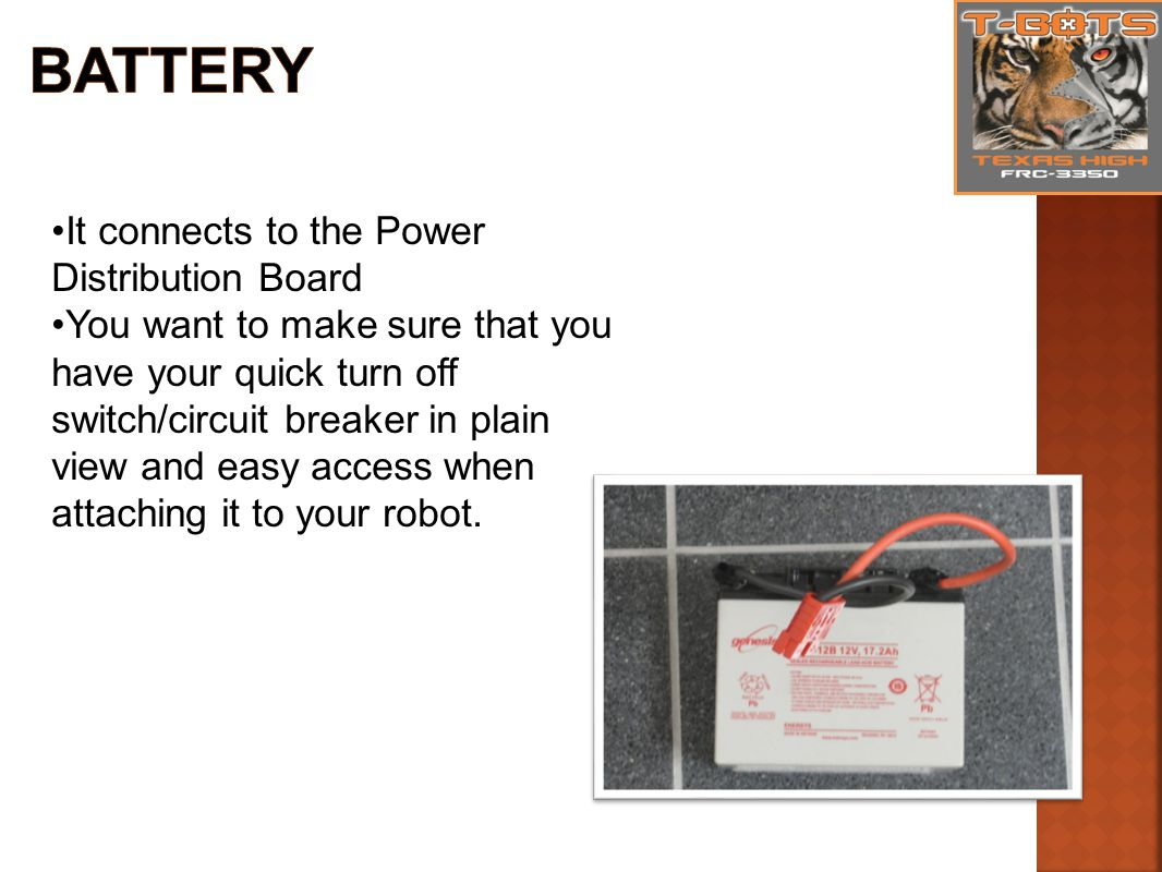 It connects to the Power Distribution Board You want to make sure that you have your quick turn off switch/circuit breaker in plain view and easy access when attaching it to your robot.