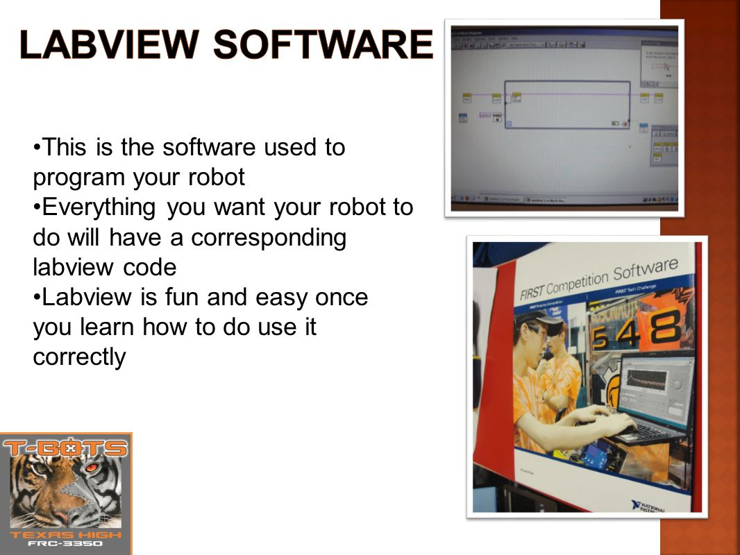 This is the software used to program your robot Everything you want your robot to do will have a corresponding labview code Labview is fun and easy once you learn how to do use it correctly