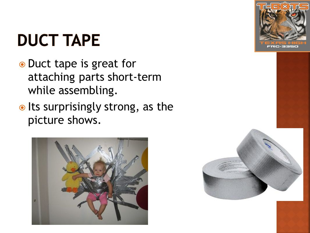  Duct tape is great for attaching parts short-term while assembling.
