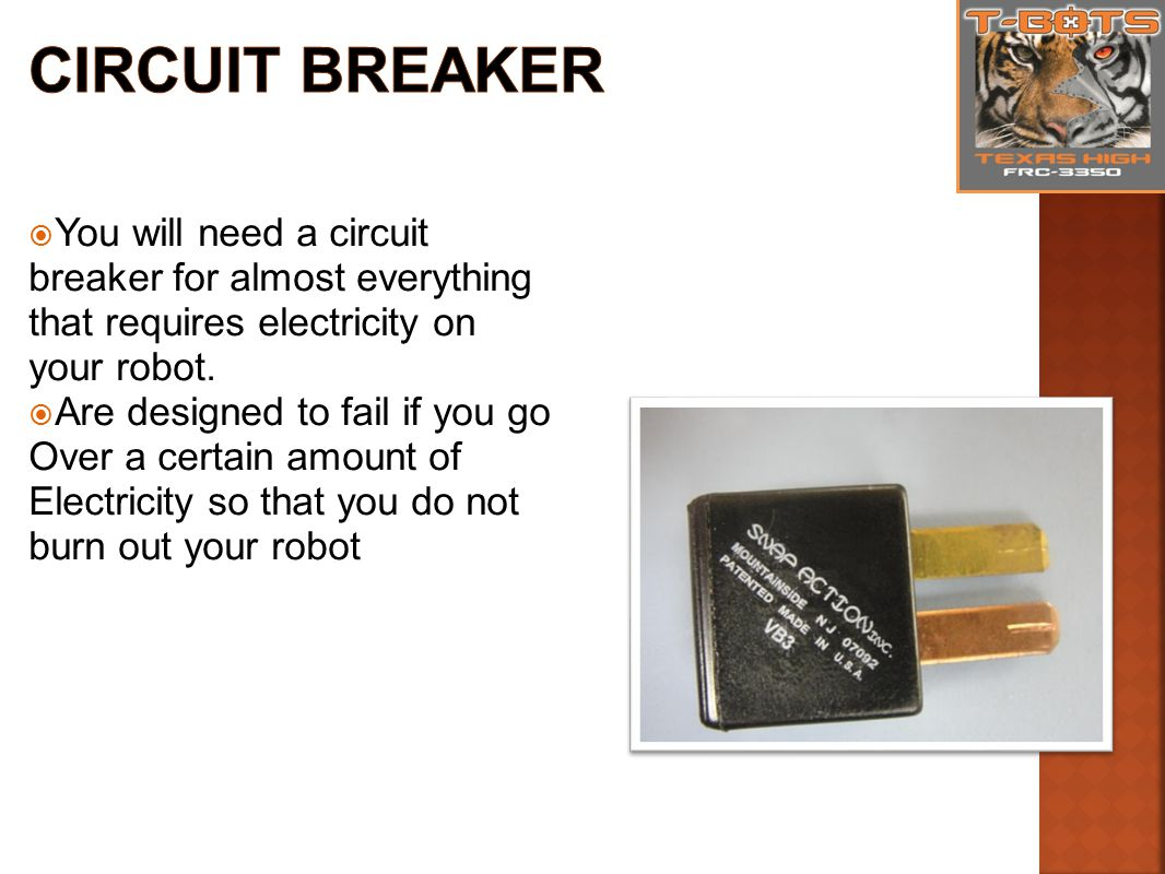  You will need a circuit breaker for almost everything that requires electricity on your robot.