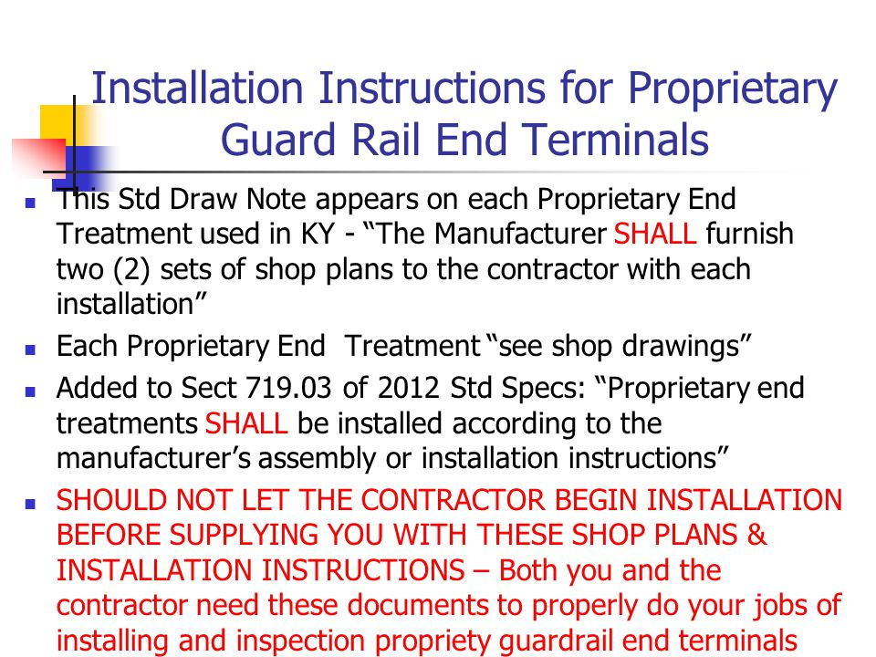 Installation Instructions for Proprietary Guard Rail End Terminals This Std Draw Note appears on each Proprietary End Treatment used in KY - The Manufacturer SHALL furnish two (2) sets of shop plans to the contractor with each installation Each Proprietary End Treatment see shop drawings Added to Sect 719.03 of 2012 Std Specs: Proprietary end treatments SHALL be installed according to the manufacturer's assembly or installation instructions SHOULD NOT LET THE CONTRACTOR BEGIN INSTALLATION BEFORE SUPPLYING YOU WITH THESE SHOP PLANS & INSTALLATION INSTRUCTIONS – Both you and the contractor need these documents to properly do your jobs of installing and inspection propriety guardrail end terminals
