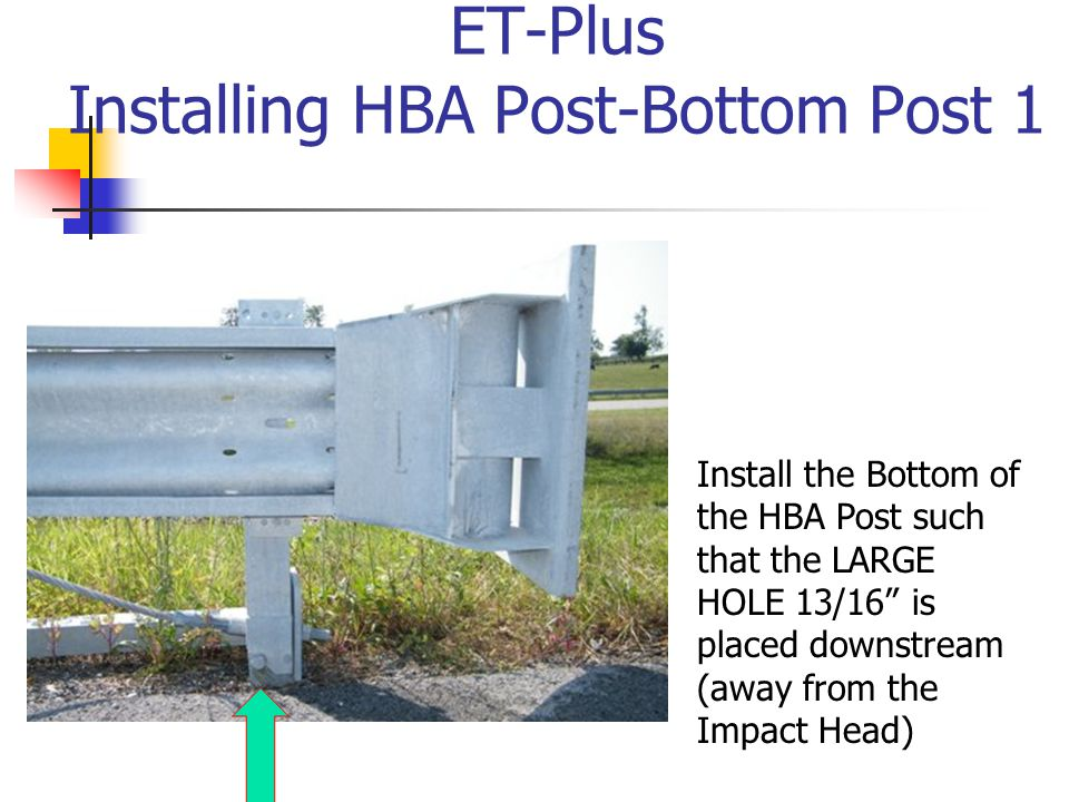 "ET-Plus Installing HBA Post-Bottom Post 1 Install the Bottom of the HBA Post such that the LARGE HOLE 13/16"" is placed downstream (away from the Impac"