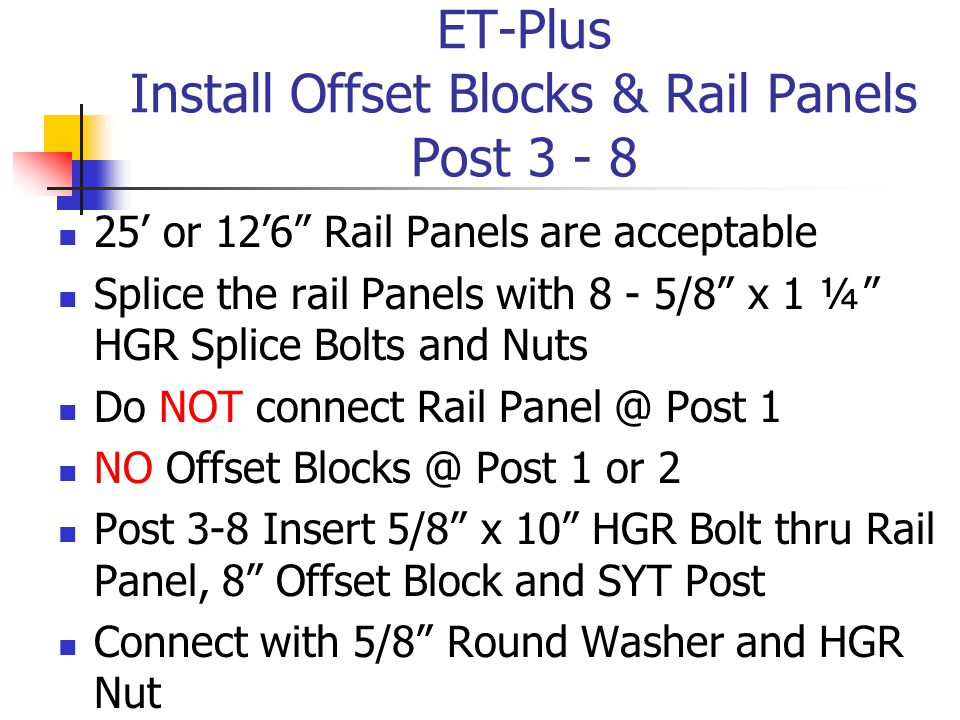 ET-Plus Install Offset Blocks & Rail Panels Post 3 - 8 25' or 12'6 Rail Panels are acceptable Splice the rail Panels with 8 - 5/8 x 1 ¼ HGR Splice Bolts and Nuts Do NOT connect Rail Panel @ Post 1 NO Offset Blocks @ Post 1 or 2 Post 3-8 Insert 5/8 x 10 HGR Bolt thru Rail Panel, 8 Offset Block and SYT Post Connect with 5/8 Round Washer and HGR Nut