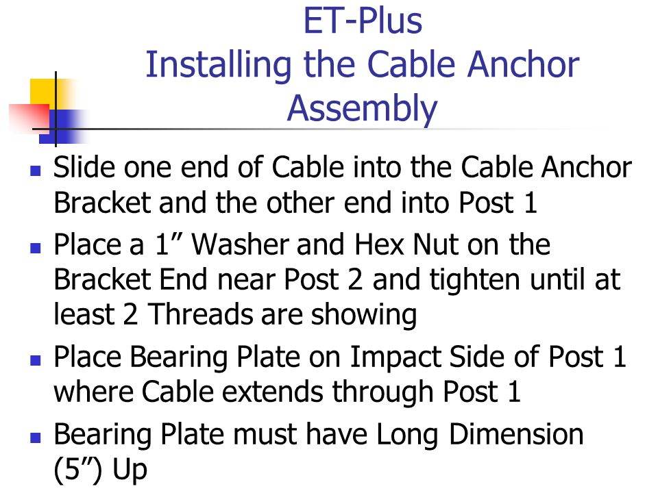 ET-Plus Installing the Cable Anchor Assembly Slide one end of Cable into the Cable Anchor Bracket and the other end into Post 1 Place a 1 Washer and Hex Nut on the Bracket End near Post 2 and tighten until at least 2 Threads are showing Place Bearing Plate on Impact Side of Post 1 where Cable extends through Post 1 Bearing Plate must have Long Dimension (5 ) Up