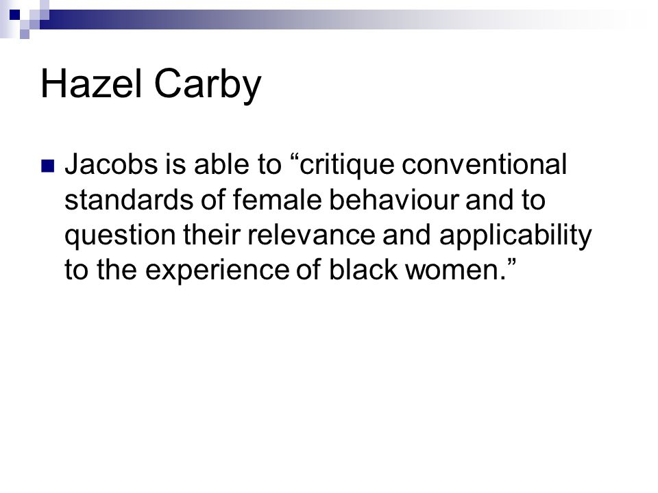 Hazel Carby Jacobs is able to critique conventional standards of female behaviour and to question their relevance and applicability to the experience of black women.