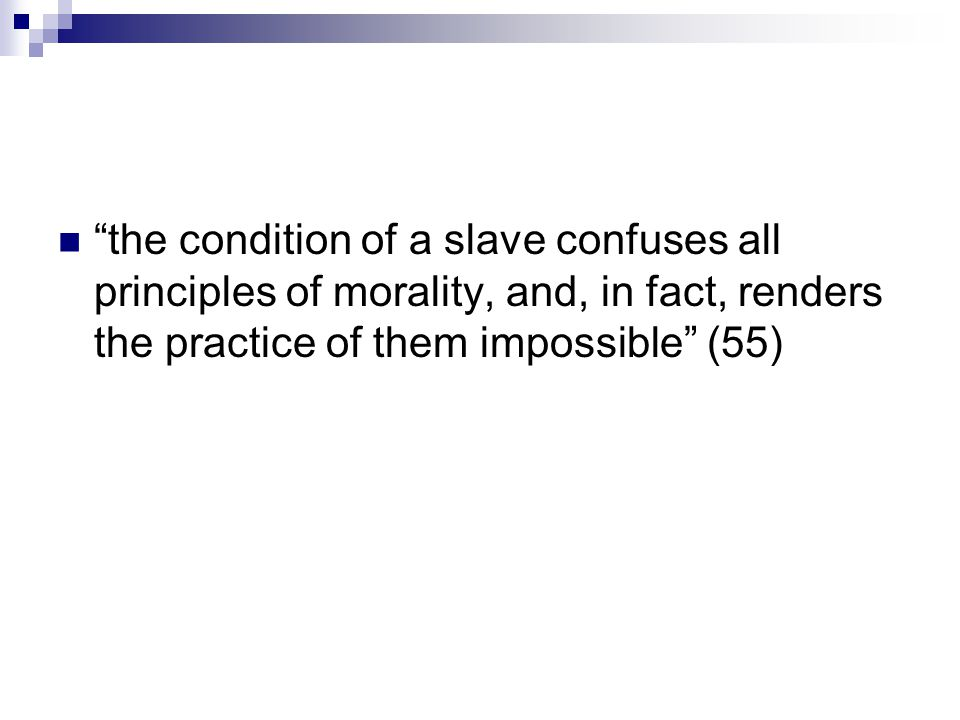 the condition of a slave confuses all principles of morality, and, in fact, renders the practice of them impossible (55)