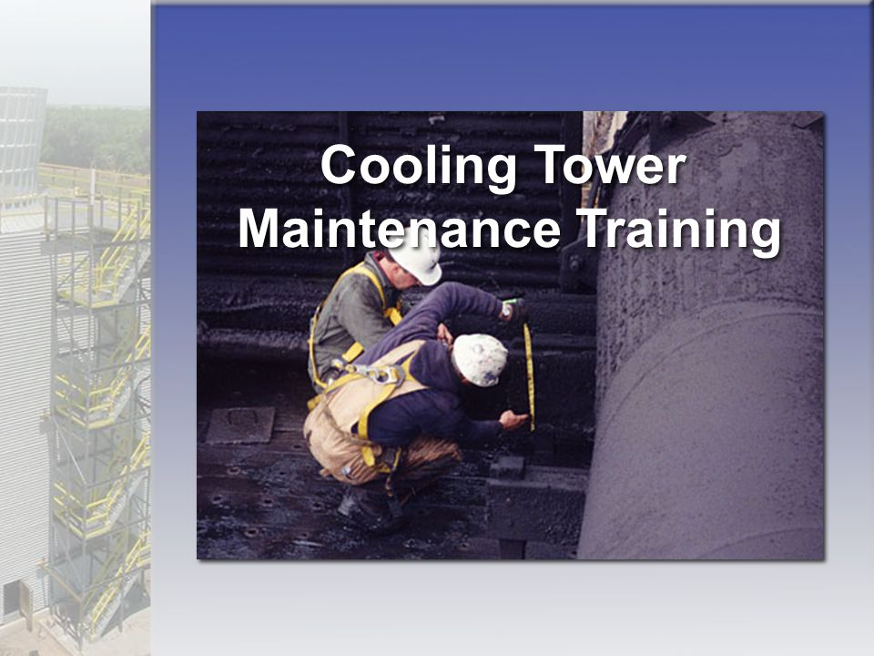 Drift Eliminators Maintenance interval: annual inspection Look for damaged or plugged sections Look for gaps that permit water bypass Repair: replace damaged sections