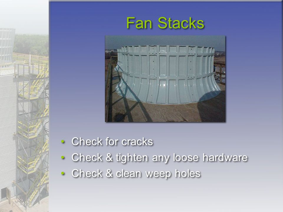 Fan Stacks Check for cracks Check & tighten any loose hardware Check & clean weep holes Check for cracks Check & tighten any loose hardware Check & cl