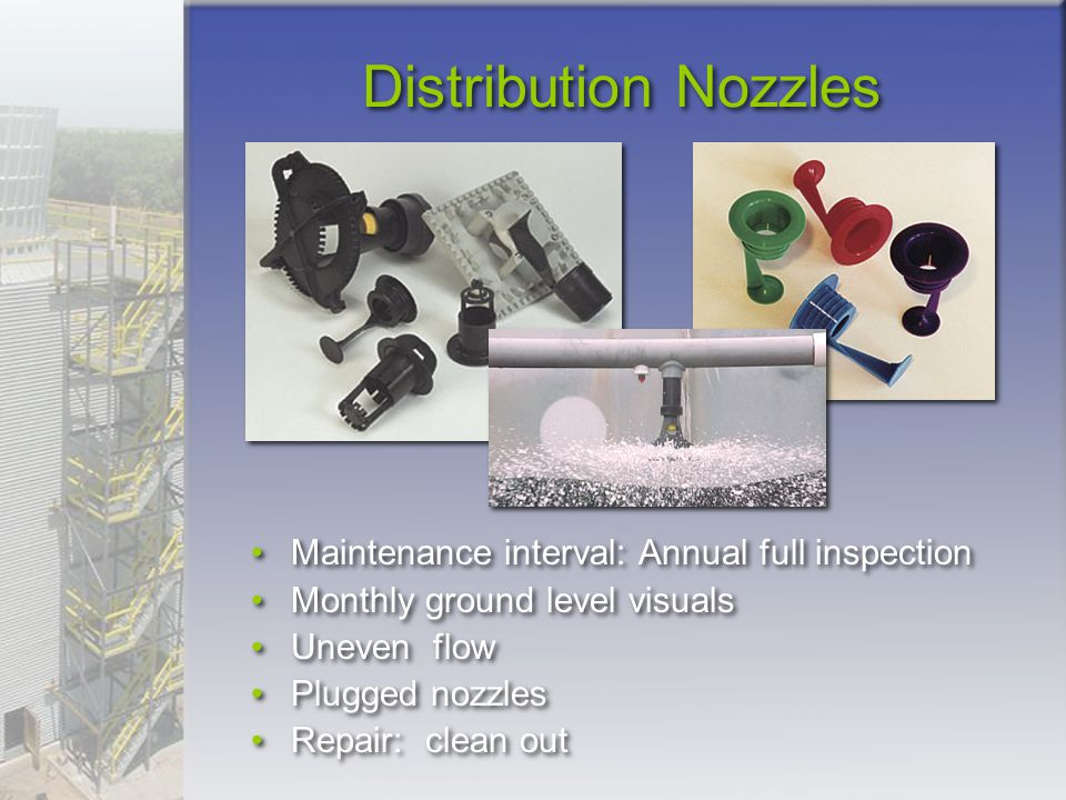 Distribution Nozzles Maintenance interval: Annual full inspection Monthly ground level visuals Uneven flow Plugged nozzles Repair: clean out Maintenan