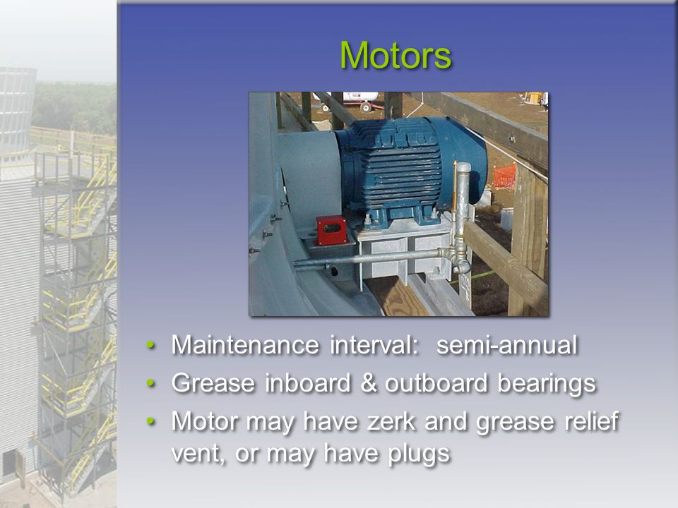 Motors Maintenance interval: semi-annual Grease inboard & outboard bearings Motor may have zerk and grease relief vent, or may have plugs