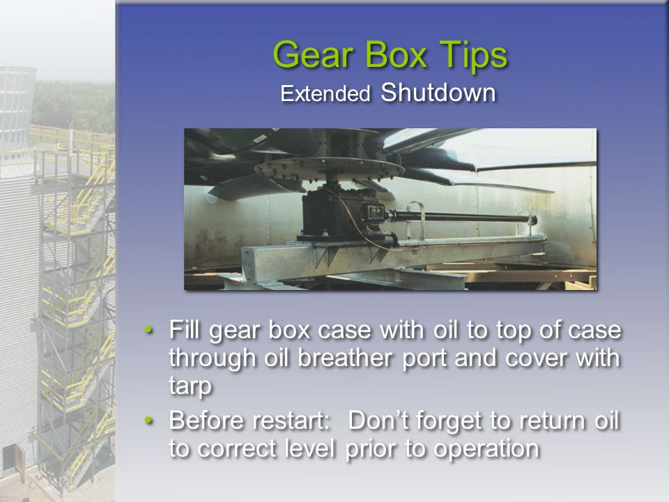 Gear Box Tips Fill gear box case with oil to top of case through oil breather port and cover with tarp Before restart: Don't forget to return oil to c