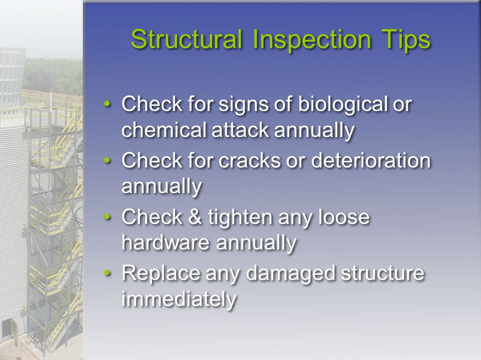 Structural Inspection Tips Check for signs of biological or chemical attack annually Check for cracks or deterioration annually Check & tighten any lo