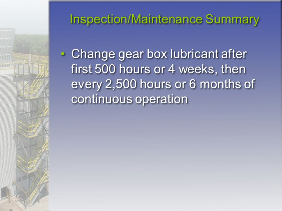 Inspection/Maintenance Summary Change gear box lubricant after first 500 hours or 4 weeks, then every 2,500 hours or 6 months of continuous operation