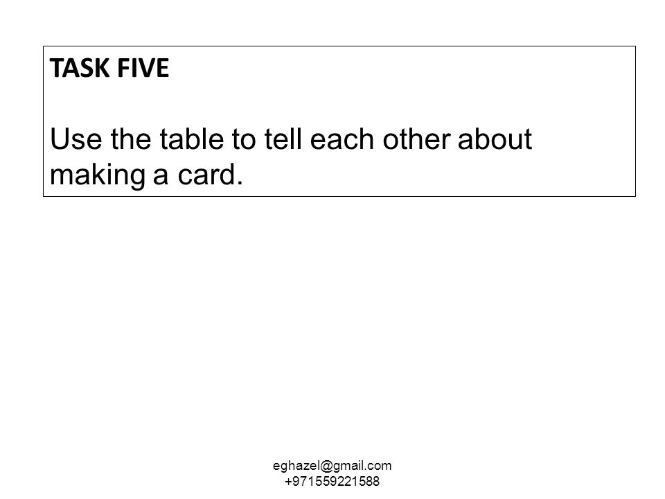 TASK FIVE Use the table to tell each other about making a card. eghazel@gmail.com +971559221588