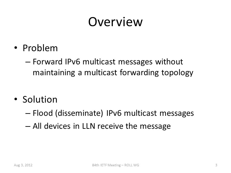 Overview Problem – Forward IPv6 multicast messages without maintaining a multicast forwarding topology Solution – Flood (disseminate) IPv6 multicast messages – All devices in LLN receive the message Aug 3, 201284th IETF Meeting – ROLL WG3