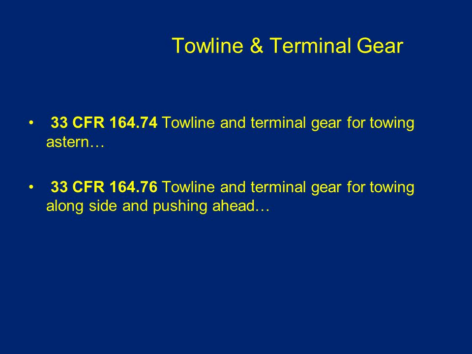 Towline & Terminal Gear 33 CFR 164.74 Towline and terminal gear for towing astern… 33 CFR 164.76 Towline and terminal gear for towing along side and p