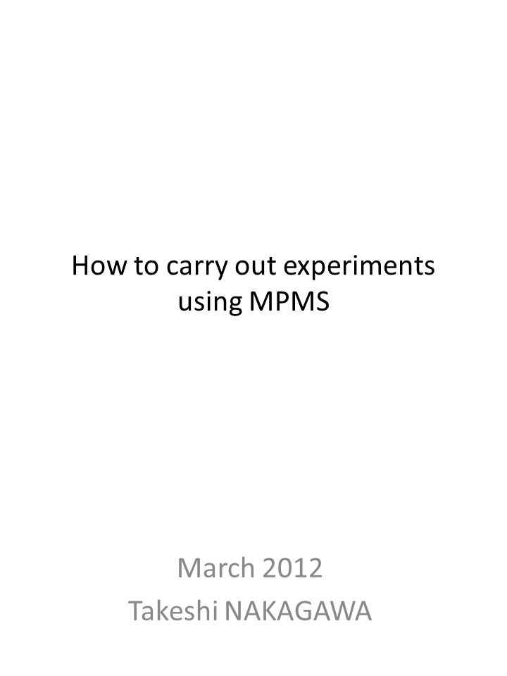 How to carry out experiments using MPMS March 2012 Takeshi NAKAGAWA