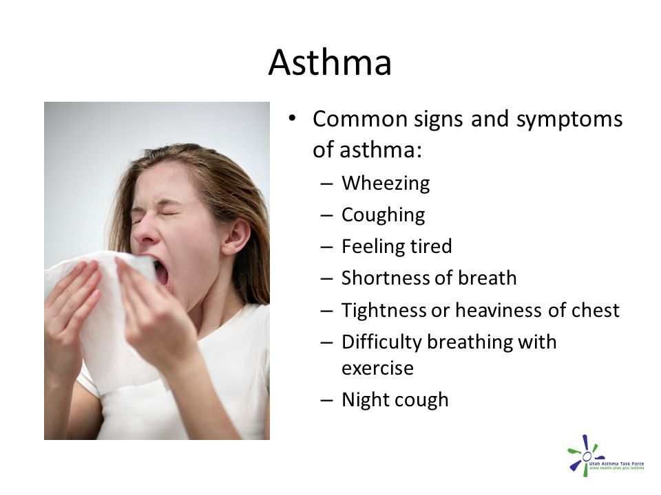 Asthma Common signs and symptoms of asthma: – Wheezing – Coughing – Feeling tired – Shortness of breath – Tightness or heaviness of chest – Difficulty breathing with exercise – Night cough
