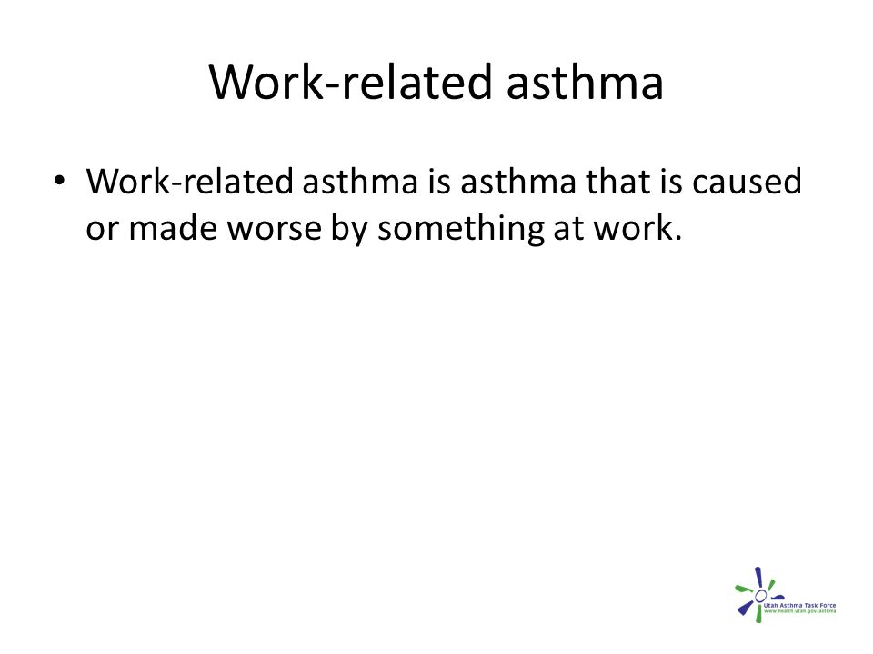 Work-related asthma Work-related asthma is asthma that is caused or made worse by something at work.