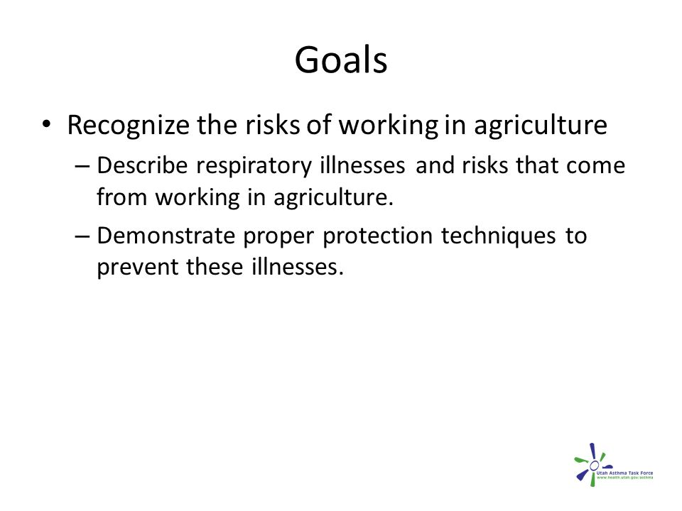 Goals Recognize the risks of working in agriculture – Describe respiratory illnesses and risks that come from working in agriculture.