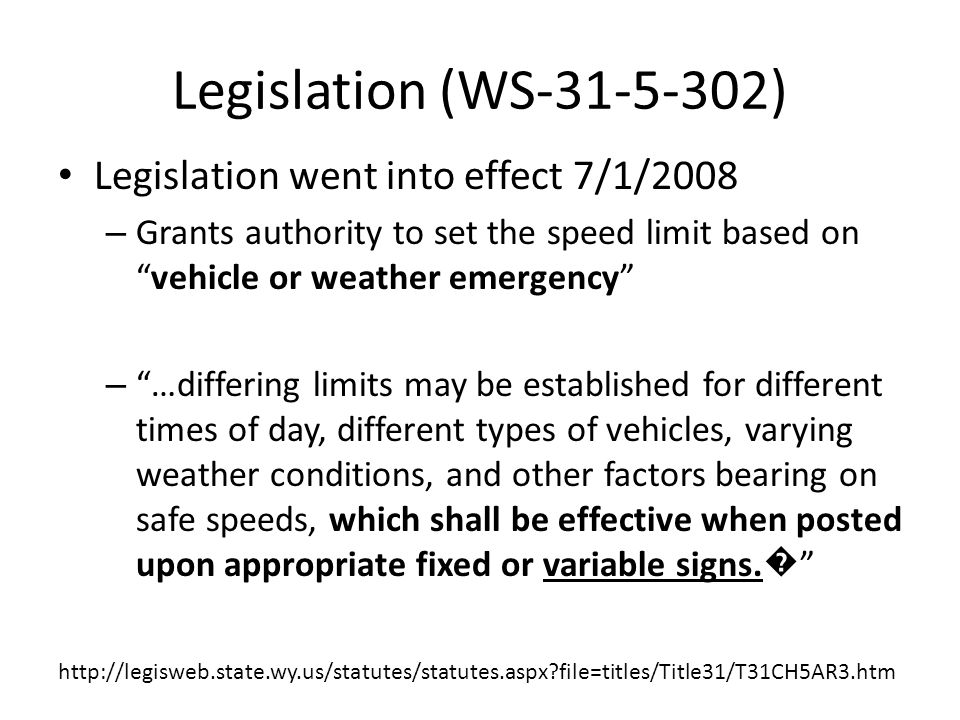 Legislation (WS-31-5-302) Legislation went into effect 7/1/2008 – Grants authority to set the speed limit based on vehicle or weather emergency – …differing limits may be established for different times of day, different types of vehicles, varying weather conditions, and other factors bearing on safe speeds, which shall be effective when posted upon appropriate fixed or variable signs.