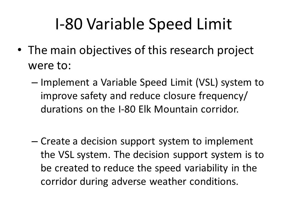 The main objectives of this research project were to: – Implement a Variable Speed Limit (VSL) system to improve safety and reduce closure frequency/ durations on the I-80 Elk Mountain corridor.