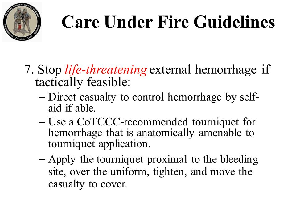 Care Under Fire Guidelines 7. Stop life-threatening external hemorrhage if tactically feasible: – Direct casualty to control hemorrhage by self- aid i