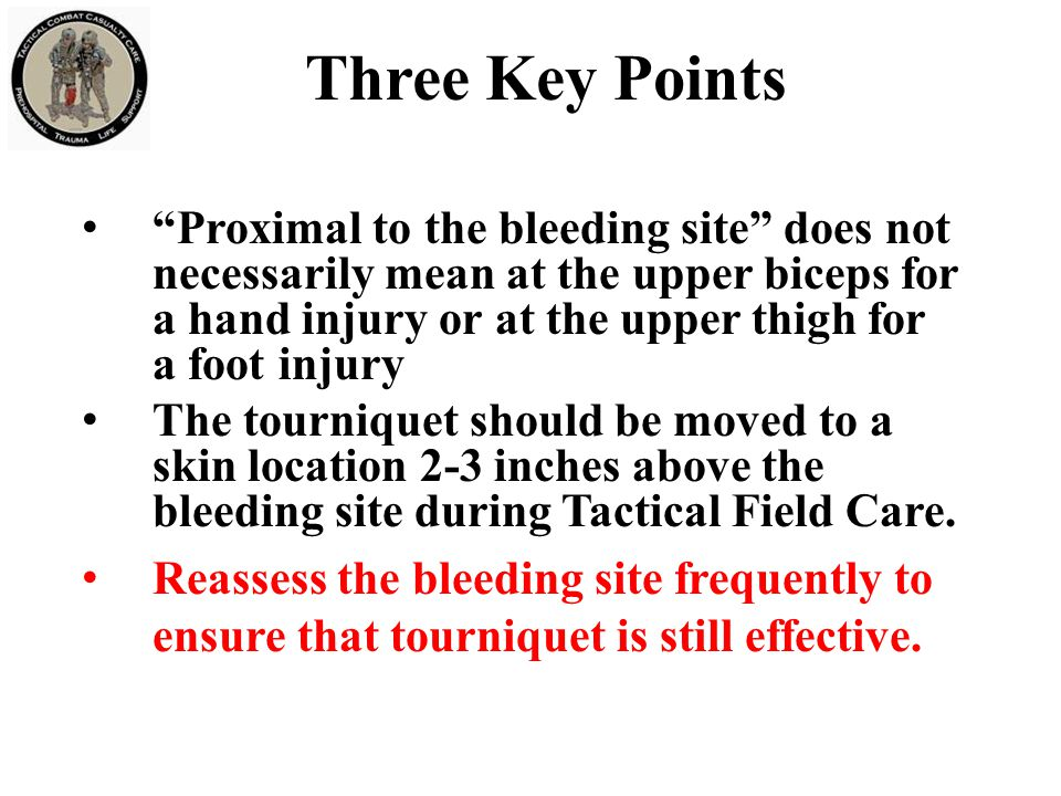 Three Key Points Proximal to the bleeding site does not necessarily mean at the upper biceps for a hand injury or at the upper thigh for a foot injury The tourniquet should be moved to a skin location 2-3 inches above the bleeding site during Tactical Field Care.