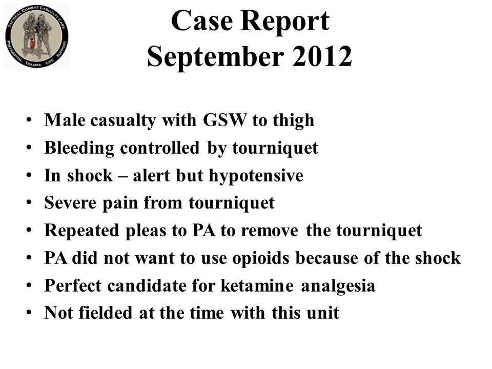 Case Report September 2012 Male casualty with GSW to thigh Bleeding controlled by tourniquet In shock – alert but hypotensive Severe pain from tourniq