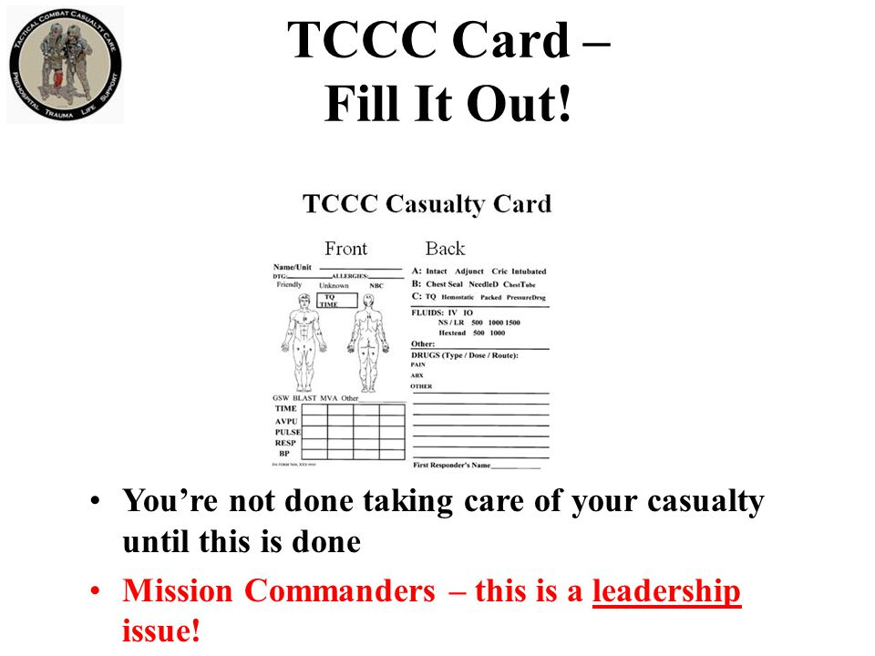 TCCC Card – Fill It Out! You're not done taking care of your casualty until this is done Mission Commanders – this is a leadership issue!