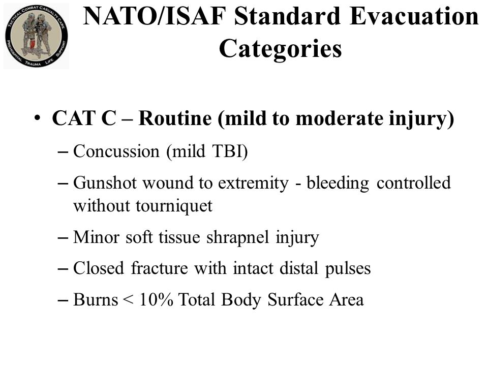 CAT C – Routine (mild to moderate injury) – Concussion (mild TBI) – Gunshot wound to extremity - bleeding controlled without tourniquet – Minor soft tissue shrapnel injury – Closed fracture with intact distal pulses – Burns < 10% Total Body Surface Area NATO/ISAF Standard Evacuation Categories