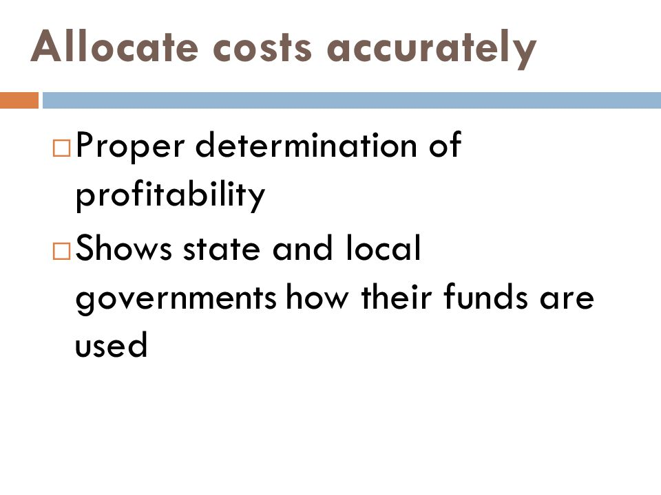 Allocate costs accurately  Proper determination of profitability  Shows state and local governments how their funds are used