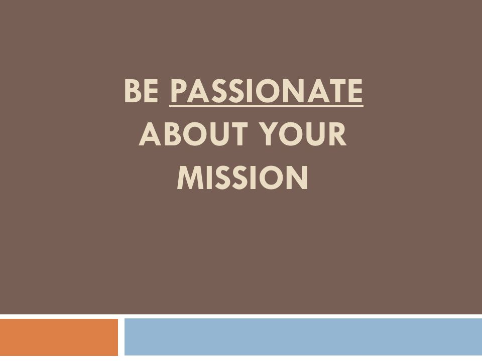 BE PASSIONATE ABOUT YOUR MISSION