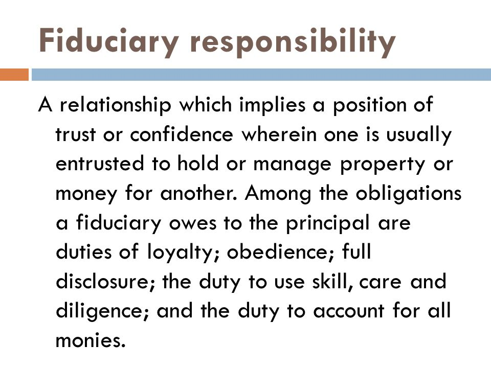 Fiduciary responsibility A relationship which implies a position of trust or confidence wherein one is usually entrusted to hold or manage property or money for another.