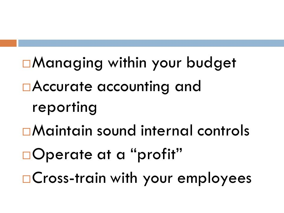  Managing within your budget  Accurate accounting and reporting  Maintain sound internal controls  Operate at a profit  Cross-train with your employees
