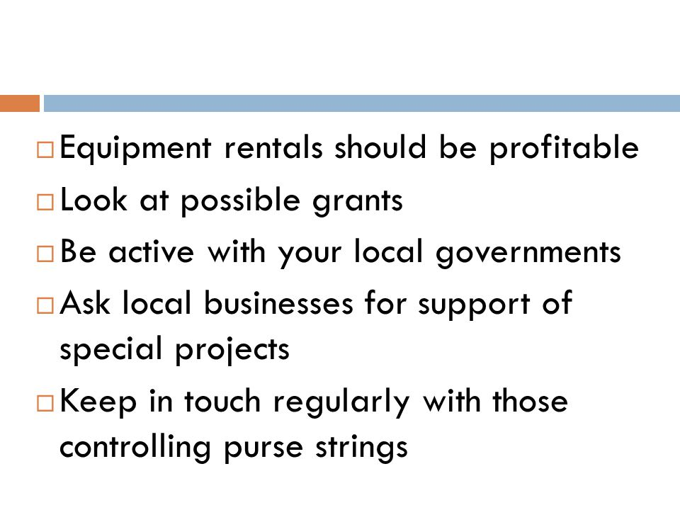  Equipment rentals should be profitable  Look at possible grants  Be active with your local governments  Ask local businesses for support of special projects  Keep in touch regularly with those controlling purse strings
