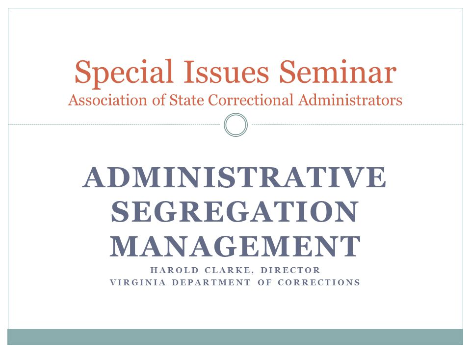 ADMINISTRATIVE SEGREGATION MANAGEMENT HAROLD CLARKE, DIRECTOR VIRGINIA DEPARTMENT OF CORRECTIONS Special Issues Seminar Association of State Correctio