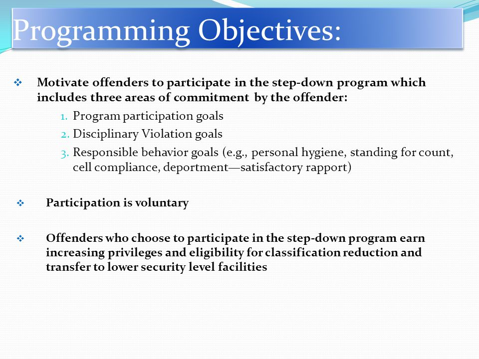 Programming Objectives:  Motivate offenders to participate in the step-down program which includes three areas of commitment by the offender: 1.