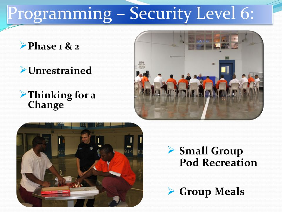 Programming – Security Level 6:  Phase 1 & 2  Unrestrained  Thinking for a Change  Small Group Pod Recreation  Group Meals