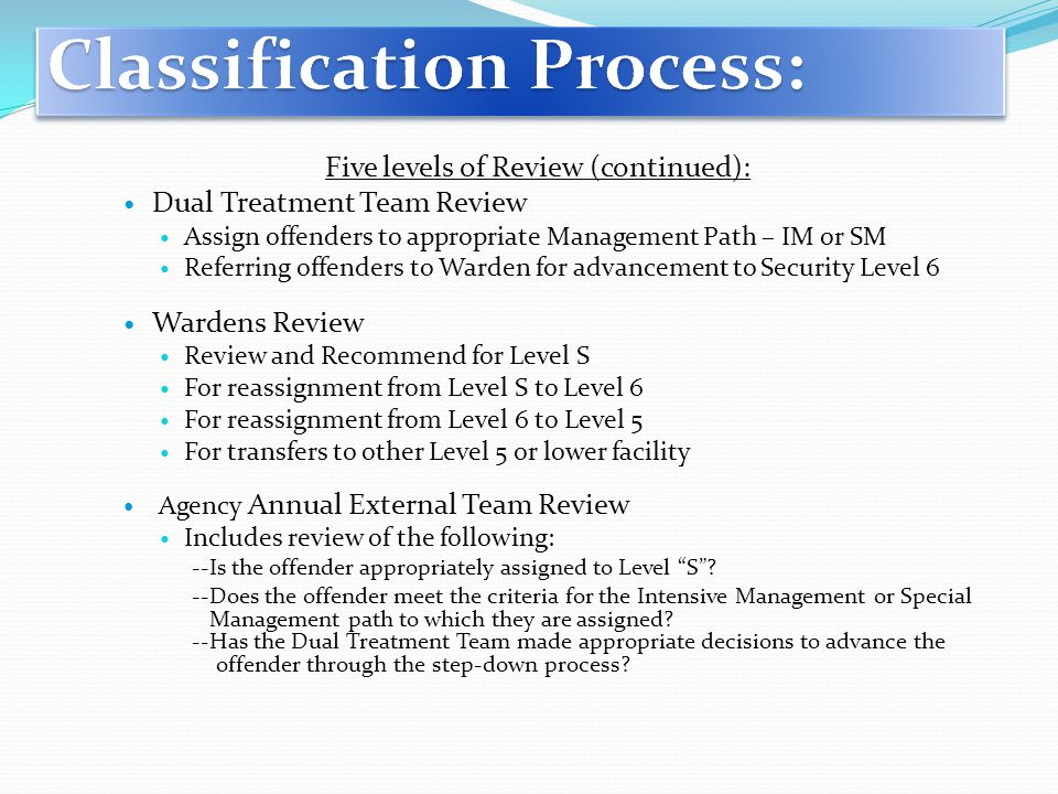 Five levels of Review (continued): Dual Treatment Team Review Assign offenders to appropriate Management Path – IM or SM Referring offenders to Warden