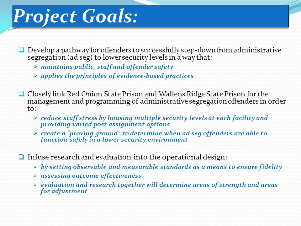  Develop a pathway for offenders to successfully step-down from administrative segregation (ad seg) to lower security levels in a way that:  maintains public, staff and offender safety  applies the principles of evidence-based practices  Closely link Red Onion State Prison and Wallens Ridge State Prison for the management and programming of administrative segregation offenders in order to:  reduce staff stress by housing multiple security levels at each facility and providing varied post assignment options  create a proving ground to determine when ad seg offenders are able to function safely in a lower security environment  Infuse research and evaluation into the operational design:  by setting observable and measurable standards as a means to ensure fidelity  assessing outcome effectiveness  evaluation and research together will determine areas of strength and areas for adjustment Project Goals: