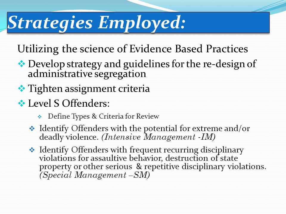 Utilizing the science of Evidence Based Practices  Develop strategy and guidelines for the re-design of administrative segregation  Tighten assignment criteria  Level S Offenders:  Define Types & Criteria for Review  Identify Offenders with the potential for extreme and/or deadly violence.