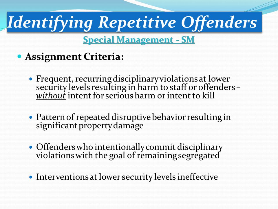 Assignment Criteria: Frequent, recurring disciplinary violations at lower security levels resulting in harm to staff or offenders – without intent for serious harm or intent to kill Pattern of repeated disruptive behavior resulting in significant property damage Offenders who intentionally commit disciplinary violations with the goal of remaining segregated Interventions at lower security levels ineffective Identifying Repetitive Offenders Special Management - SM