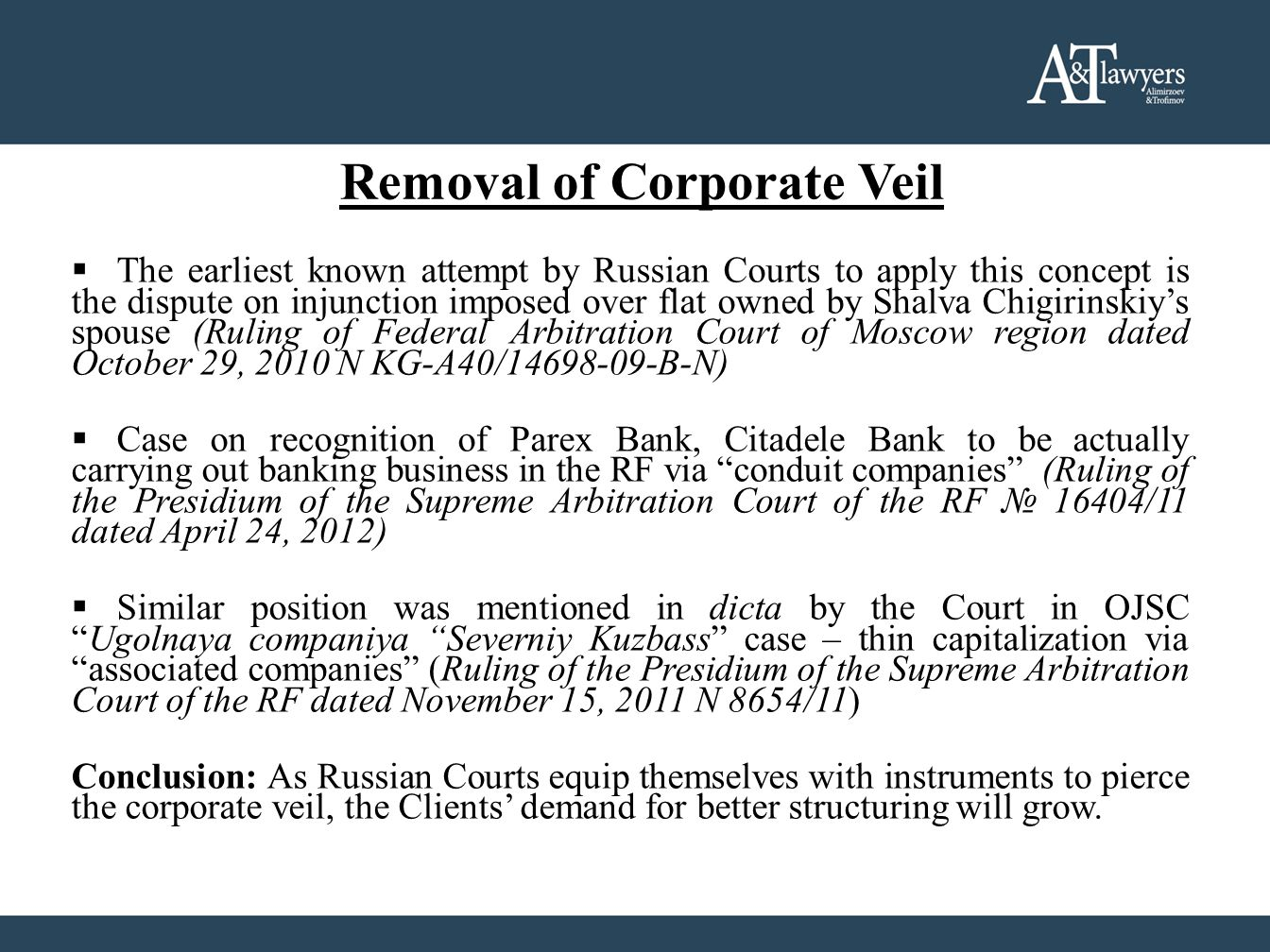 Removal of Corporate Veil  The earliest known attempt by Russian Courts to apply this concept is the dispute on injunction imposed over flat owned by Shalva Chigirinskiy's spouse (Ruling of Federal Arbitration Court of Moscow region dated October 29, 2010 N KG-А40/14698-09-B-N)  Case on recognition of Parex Bank, Citadele Bank to be actually carrying out banking business in the RF via conduit companies (Ruling of the Presidium of the Supreme Arbitration Court of the RF № 16404/11 dated April 24, 2012)  Similar position was mentioned in dicta by the Court in OJSC Ugolnaya companiya Severniy Kuzbass case – thin capitalization via associated companies (Ruling of the Presidium of the Supreme Arbitration Court of the RF dated November 15, 2011 N 8654/11) Conclusion: As Russian Courts equip themselves with instruments to pierce the corporate veil, the Clients' demand for better structuring will grow.