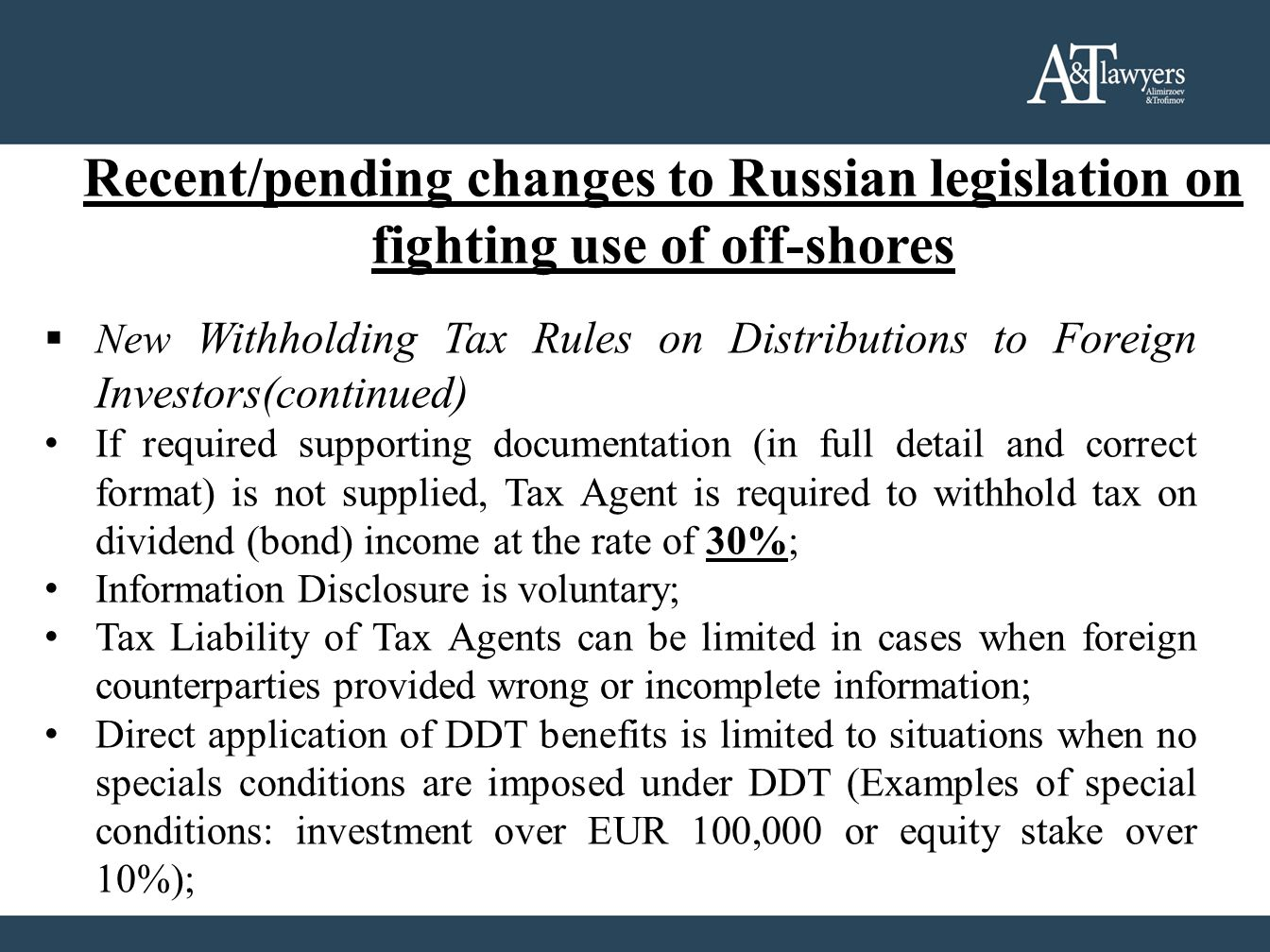 Recent/pending changes to Russian legislation on fighting use of off-shores  New Withholding Tax Rules on Distributions to Foreign Investors(continued) If required supporting documentation (in full detail and correct format) is not supplied, Tax Agent is required to withhold tax on dividend (bond) income at the rate of 30%; Information Disclosure is voluntary; Tax Liability of Tax Agents can be limited in cases when foreign counterparties provided wrong or incomplete information; Direct application of DDT benefits is limited to situations when no specials conditions are imposed under DDT (Examples of special conditions: investment over EUR 100,000 or equity stake over 10%);