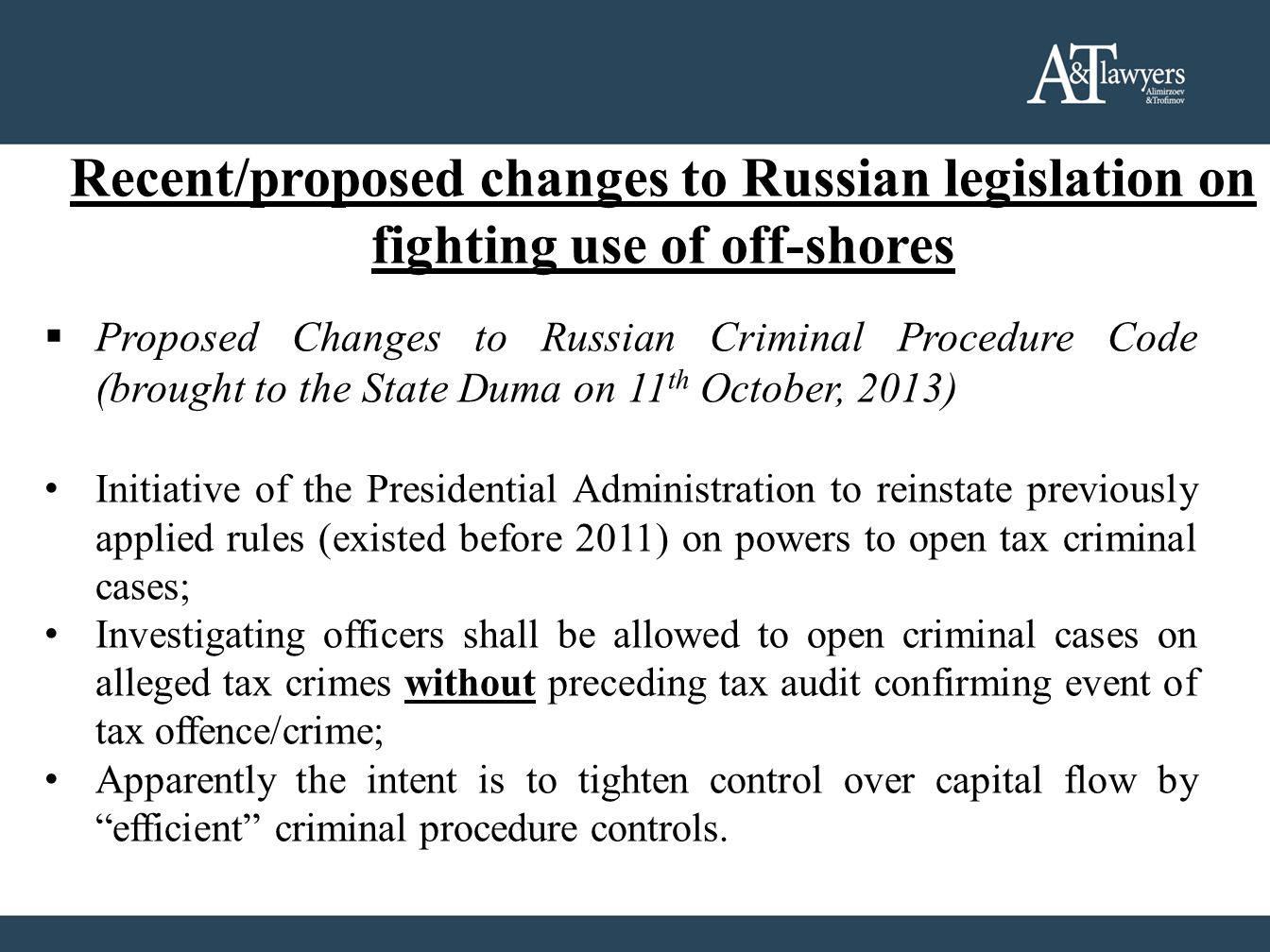Recent/proposed changes to Russian legislation on fighting use of off-shores  Proposed Changes to Russian Criminal Procedure Code (brought to the State Duma on 11 th October, 2013) Initiative of the Presidential Administration to reinstate previously applied rules (existed before 2011) on powers to open tax criminal cases; Investigating officers shall be allowed to open criminal cases on alleged tax crimes without preceding tax audit confirming event of tax offence/crime; Apparently the intent is to tighten control over capital flow by efficient criminal procedure controls.