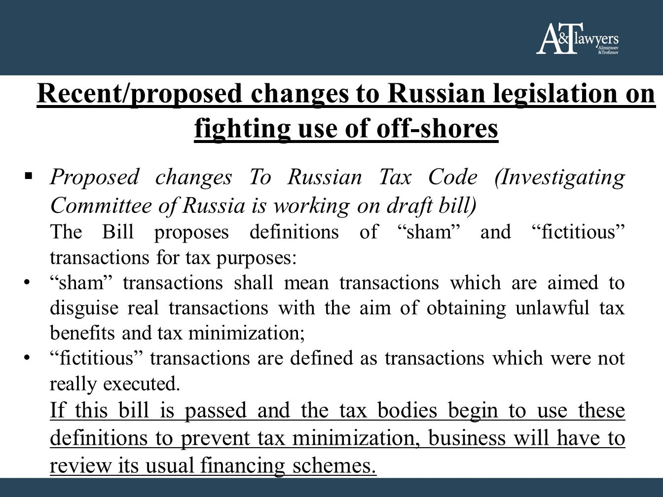 Recent/proposed changes to Russian legislation on fighting use of off-shores  Proposed changes To Russian Tax Code (Investigating Committee of Russia is working on draft bill) The Bill proposes definitions of sham and fictitious transactions for tax purposes: sham transactions shall mean transactions which are aimed to disguise real transactions with the aim of obtaining unlawful tax benefits and tax minimization; fictitious transactions are defined as transactions which were not really executed.