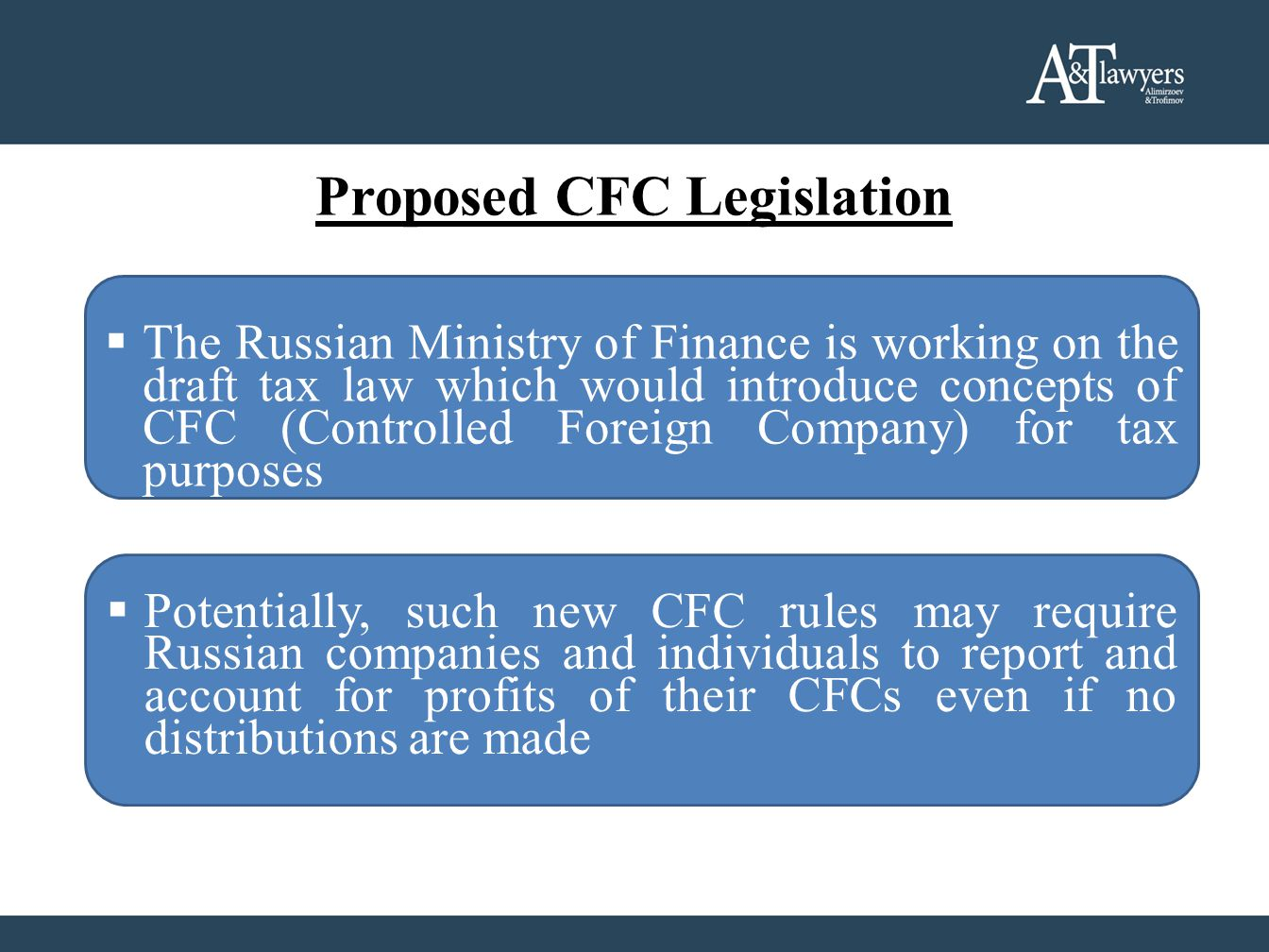Proposed CFC Legislation  The Russian Ministry of Finance is working on the draft tax law which would introduce concepts of CFC (Controlled Foreign Company) for tax purposes  Potentially, such new CFC rules may require Russian companies and individuals to report and account for profits of their CFCs even if no distributions are made